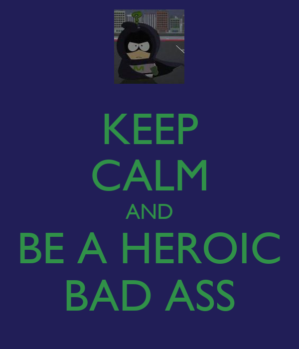 KEEP CALM AND BE A HEROIC BAD ASS