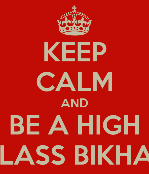 KEEP CALM AND BE A HIGH  CLASS BIKHARI