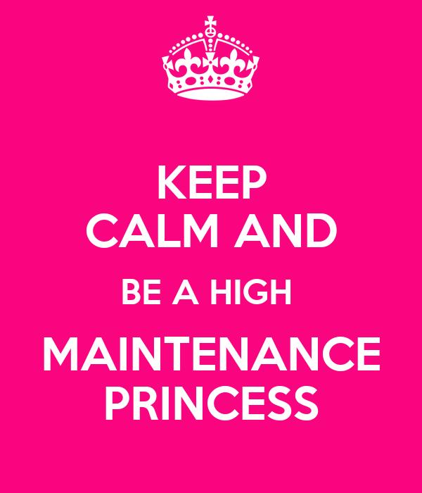 KEEP CALM AND BE A HIGH  MAINTENANCE PRINCESS