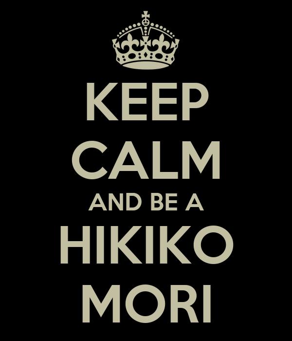 KEEP CALM AND BE A HIKIKO MORI