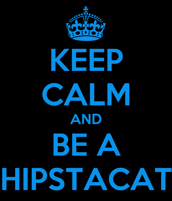 KEEP CALM AND BE A HIPSTACAT