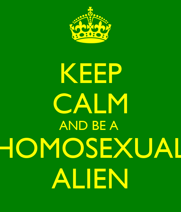 KEEP CALM AND BE A  HOMOSEXUAL ALIEN