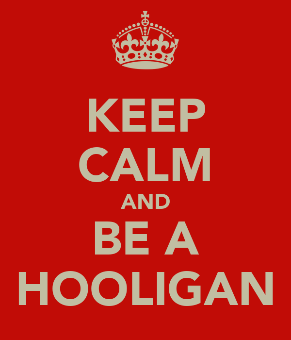 KEEP CALM AND BE A HOOLIGAN