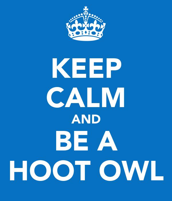 KEEP CALM AND BE A HOOT OWL