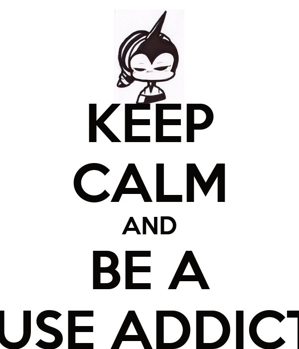 KEEP CALM AND BE A HOUSE ADDICTED