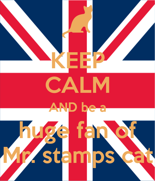 KEEP CALM AND be a huge fan of Mr. stamps cat
