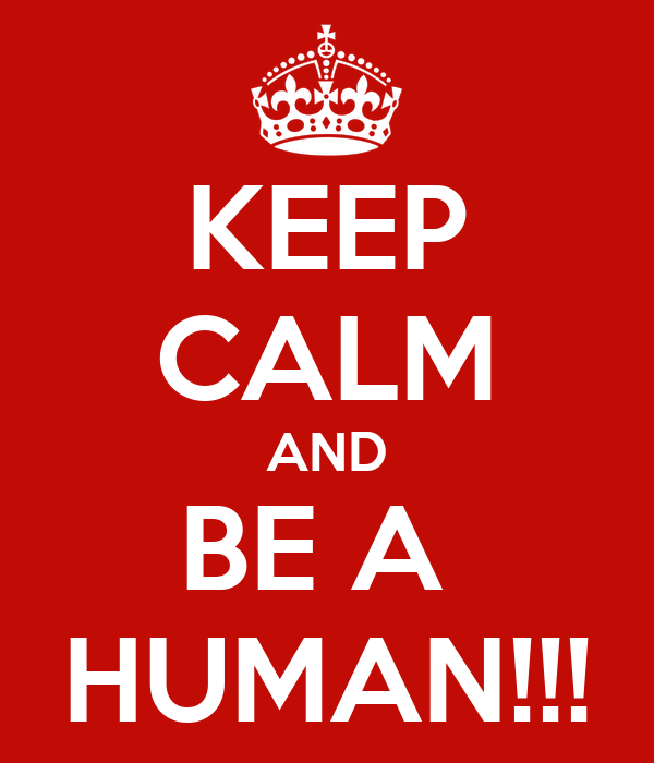 KEEP CALM AND BE A  HUMAN!!!