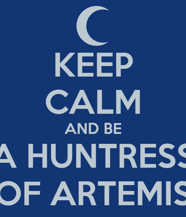 KEEP CALM AND BE A HUNTRESS OF ARTEMIS