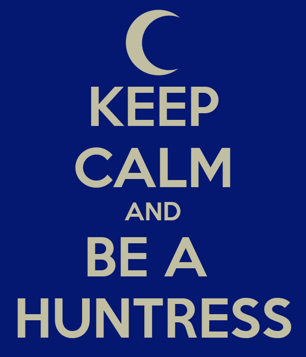 KEEP CALM AND BE A  HUNTRESS