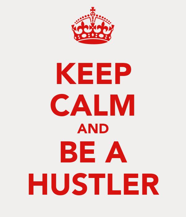 KEEP CALM AND BE A HUSTLER