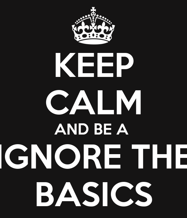 KEEP CALM AND BE A  IGNORE THE BASICS