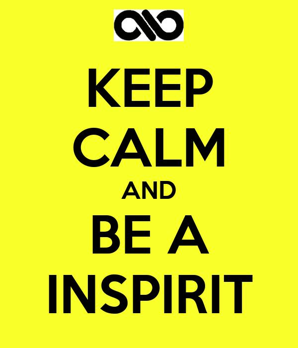 KEEP CALM AND BE A INSPIRIT