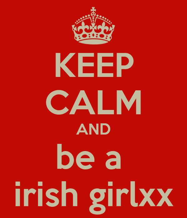 KEEP CALM AND be a  irish girlxx