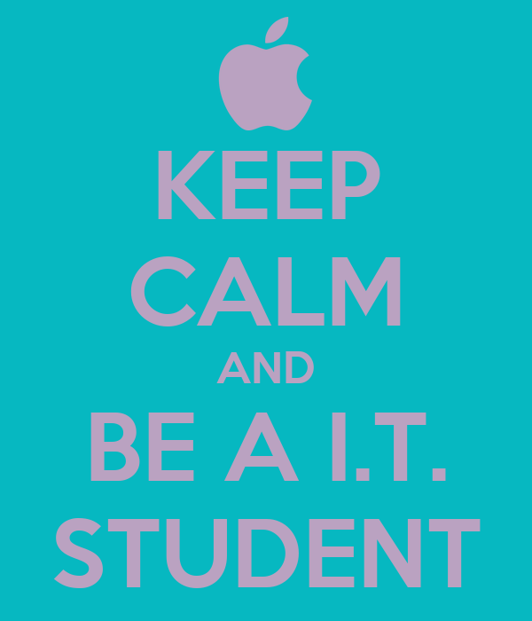 KEEP CALM AND BE A I.T. STUDENT