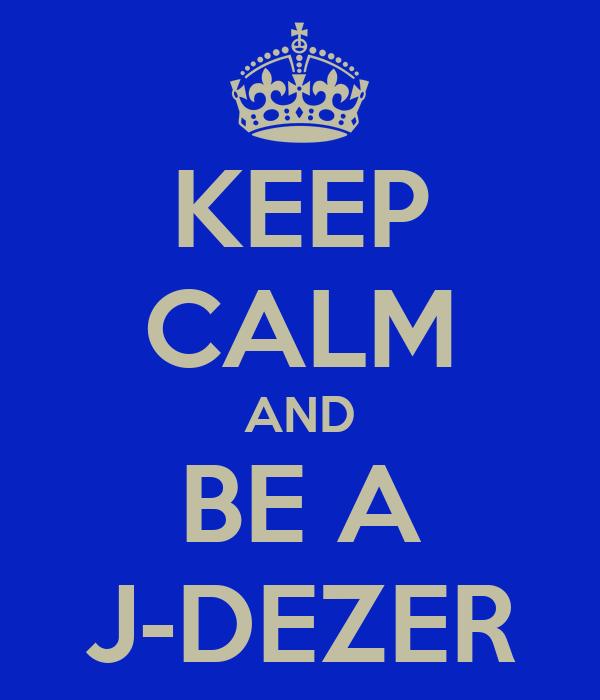 KEEP CALM AND BE A J-DEZER