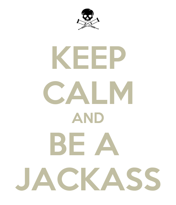 KEEP CALM AND BE A  JACKASS