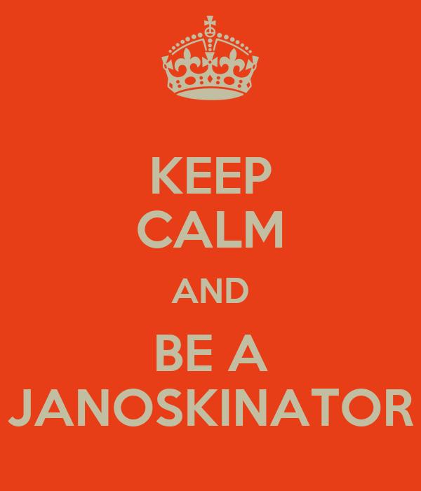 KEEP CALM AND BE A JANOSKINATOR
