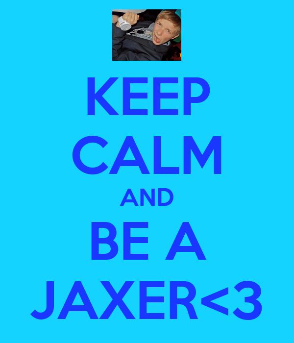 KEEP CALM AND BE A JAXER<3