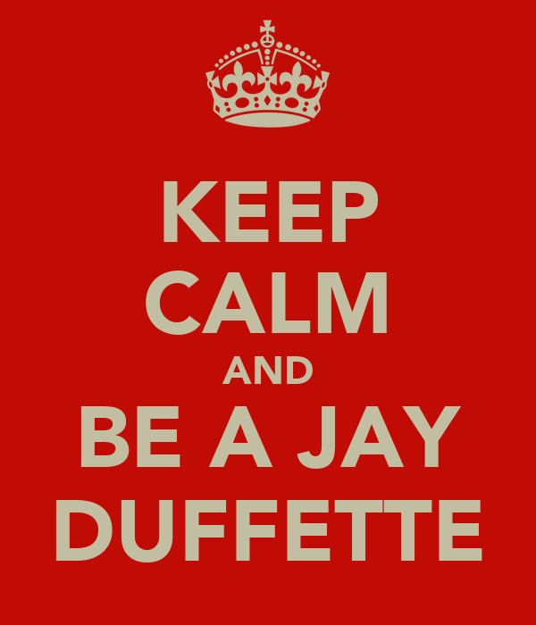 KEEP CALM AND BE A JAY DUFFETTE