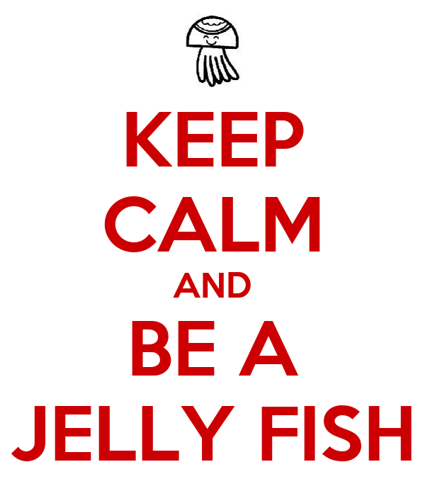 KEEP CALM AND BE A JELLY FISH