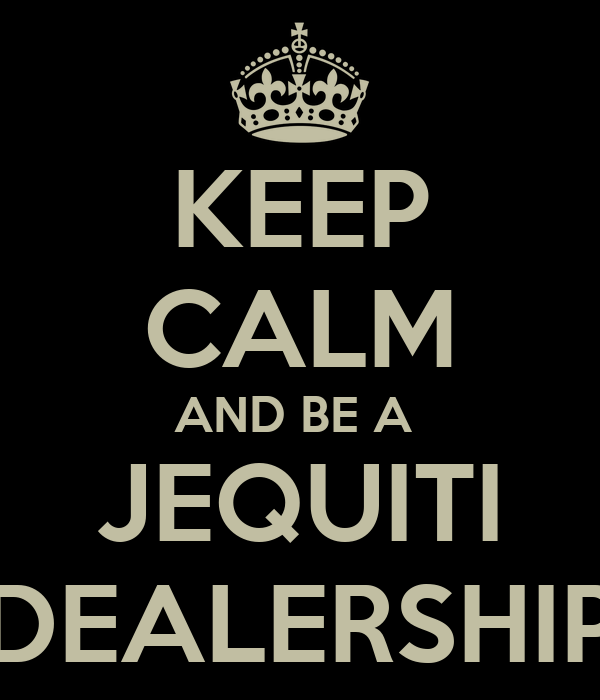KEEP CALM AND BE A  JEQUITI DEALERSHIP