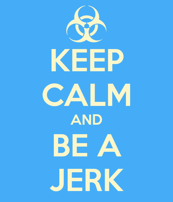 KEEP CALM AND BE A JERK