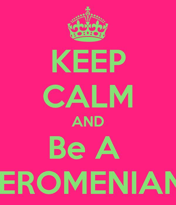 KEEP CALM AND Be A  JEROMENIAN