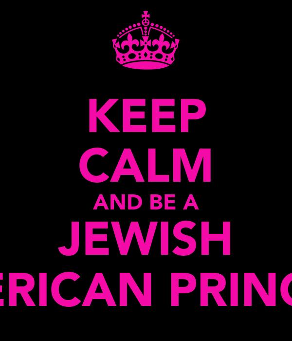 KEEP CALM AND BE A JEWISH AMERICAN PRINCESS