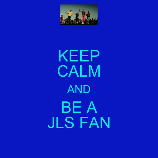 KEEP CALM AND BE A JLS FAN