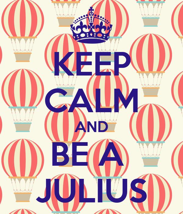 KEEP CALM AND BE A  JULIUS