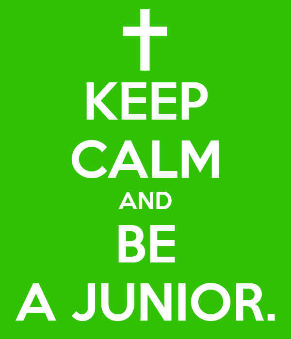 KEEP CALM AND BE A JUNIOR.