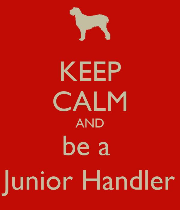 KEEP CALM AND be a  Junior Handler