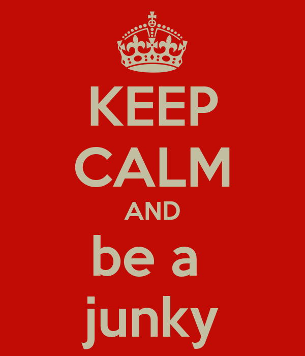 KEEP CALM AND be a  junky