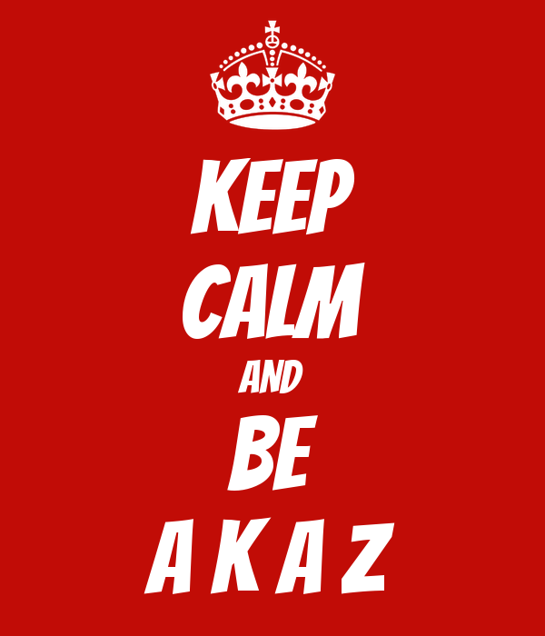 KEEP CALM AND BE A K A Z