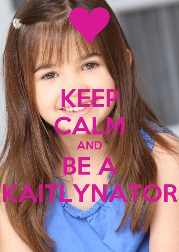 KEEP CALM AND BE A KAITLYNATOR