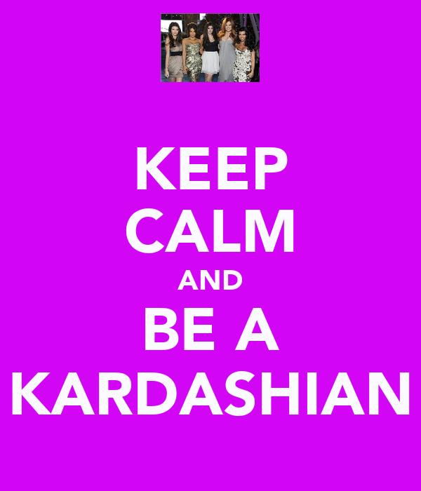 KEEP CALM AND BE A KARDASHIAN