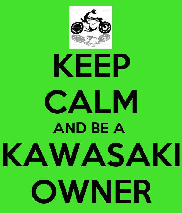 KEEP CALM AND BE A  KAWASAKI OWNER