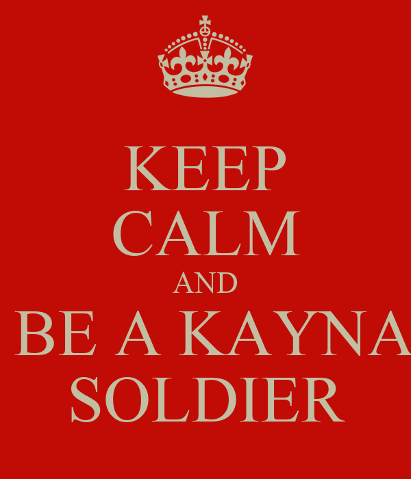KEEP CALM AND  BE A KAYNA  SOLDIER