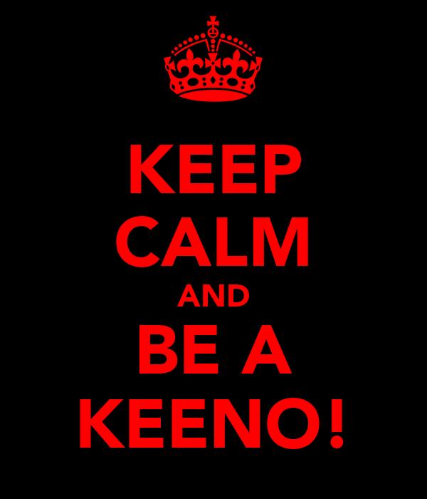 KEEP CALM AND BE A KEENO!