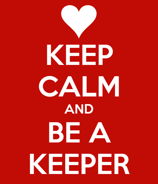 KEEP CALM AND BE A KEEPER