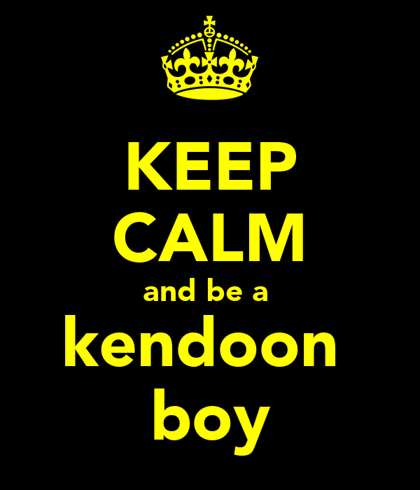 KEEP CALM and be a  kendoon  boy