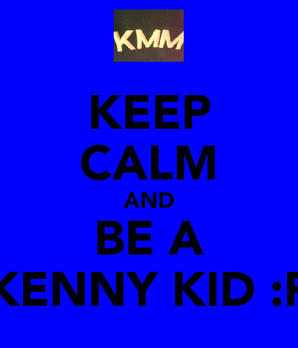 KEEP CALM AND BE A KENNY KID :P