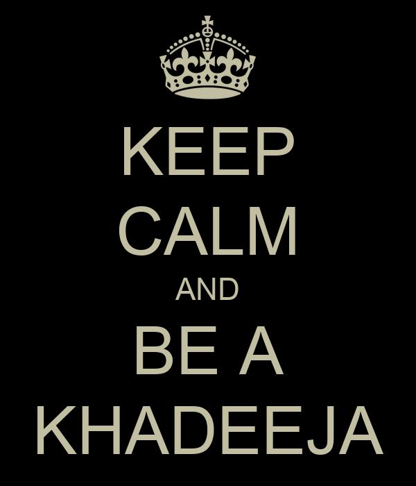 KEEP CALM AND BE A KHADEEJA