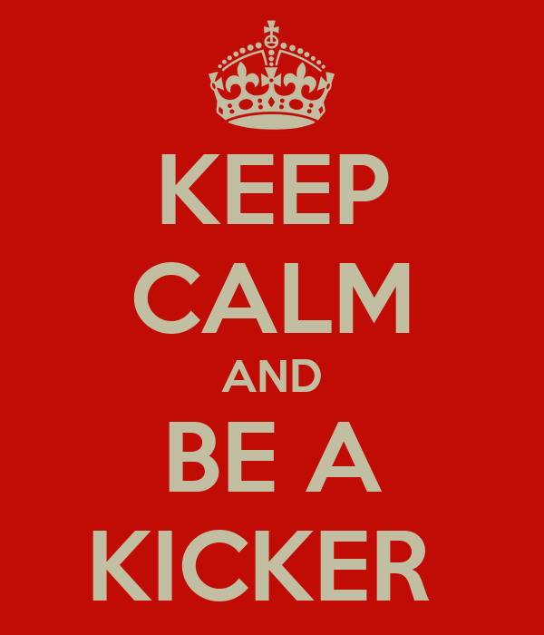 KEEP CALM AND BE A KICKER