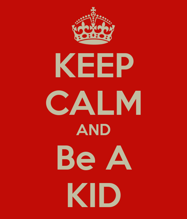 KEEP CALM AND Be A KID