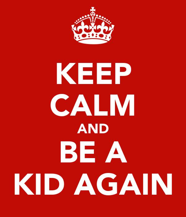 KEEP CALM AND BE A KID AGAIN