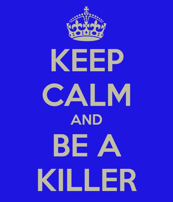 KEEP CALM AND BE A KILLER