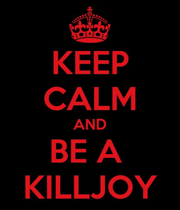 KEEP CALM AND BE A  KILLJOY