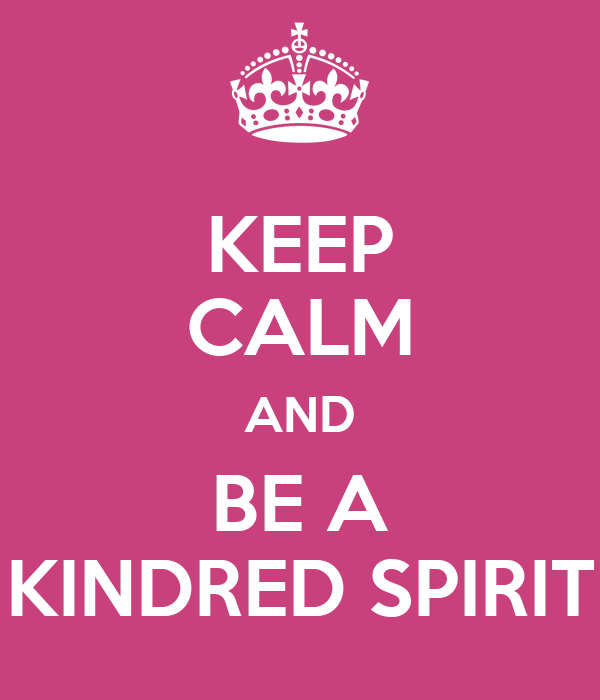 KEEP CALM AND BE A KINDRED SPIRIT