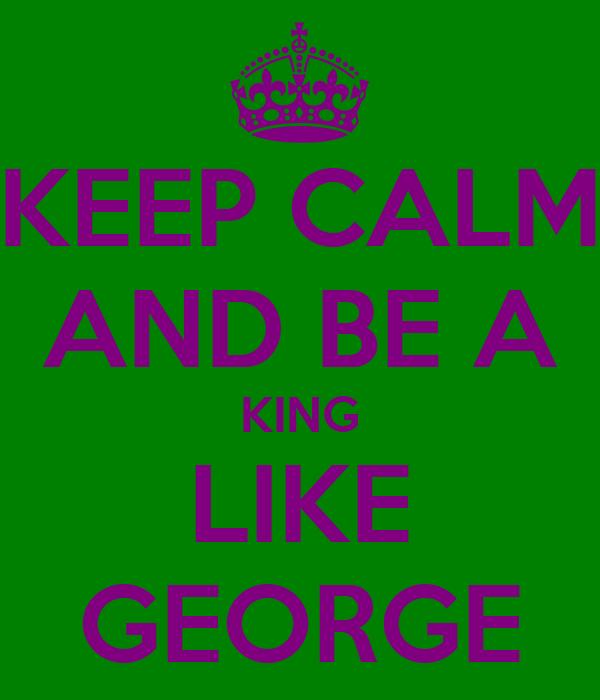 KEEP CALM AND BE A KING LIKE GEORGE